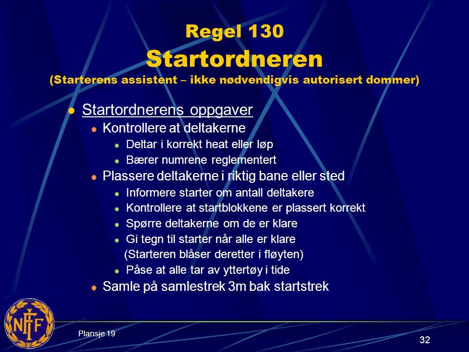 32 Regel 130 Startordneren (Starterens assistent – ikke nødvendigvis autorisert dommer)  Startordnerens oppgaver  Kontrollere at deltakerne  Deltar i korrekt heat eller løp  Bærer numrene reglementert  Plassere deltakerne i riktig bane eller sted  Informere starter om antall deltakere  Kontrollere at startblokkene er plassert korrekt  Spørre deltakerne om de er klare  Gi tegn til starter når alle er klare (Starteren blåser deretter i fløyten)  Påse at alle tar av yttertøy i tide  Samle på samlestrek 3m bak startstrek Plansje 19