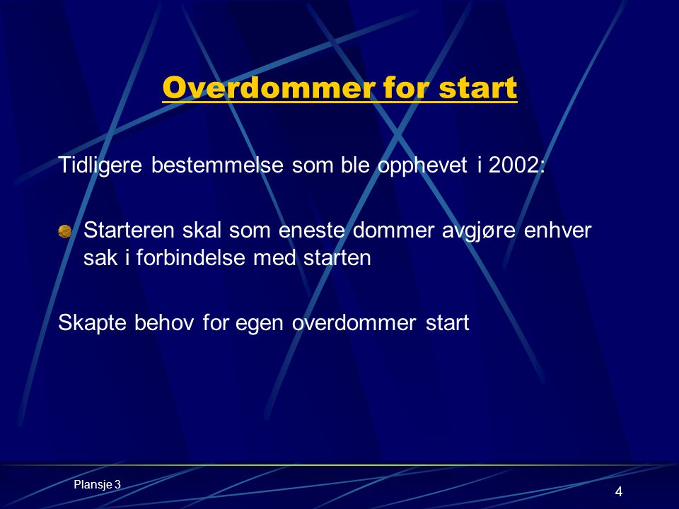 4 Overdommer for start Tidligere bestemmelse som ble opphevet i 2002: Starteren skal som eneste dommer avgjøre enhver sak i forbindelse med starten Skapte behov for egen overdommer start Plansje 3