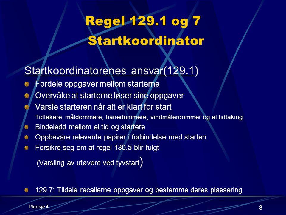8 Regel 129.1 og 7 Startkoordinator Startkoordinatorenes ansvar(129.1) Fordele oppgaver mellom starterne Overvåke at starterne løser sine oppgaver Varsle starteren når alt er klart for start Tidtakere, måldommere, banedommere, vindmålerdommer og el.tidtaking Bindeledd mellom el.tid og startere Oppbevare relevante papirer i forbindelse med starten Forsikre seg om at regel 130.5 blir fulgt (Varsling av utøvere ved tyvstart ) 129.7: Tildele recallerne oppgaver og bestemme deres plassering Plansje 4