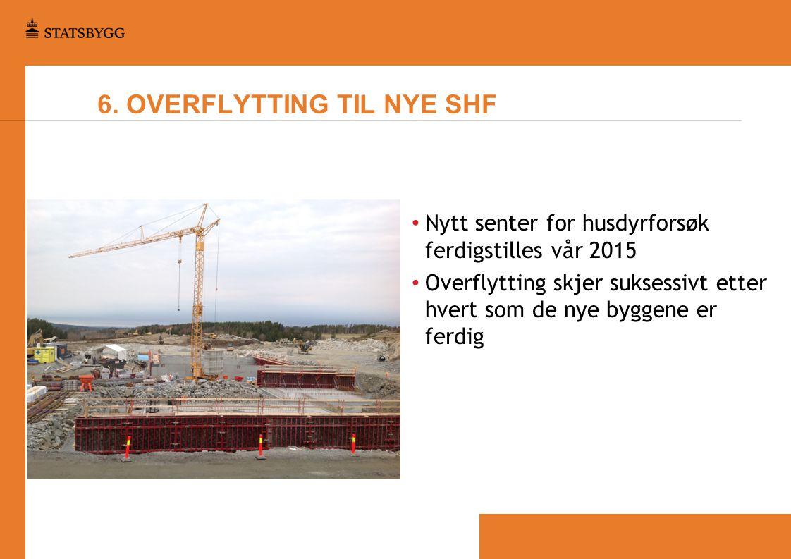6. OVERFLYTTING TIL NYE SHF • Nytt senter for husdyrforsøk ferdigstilles vår 2015 • Overflytting skjer suksessivt etter hvert som de nye byggene er fe