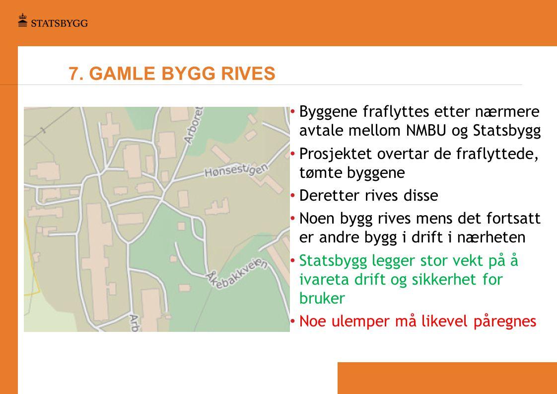 7. GAMLE BYGG RIVES • Byggene fraflyttes etter nærmere avtale mellom NMBU og Statsbygg • Prosjektet overtar de fraflyttede, tømte byggene • Deretter r