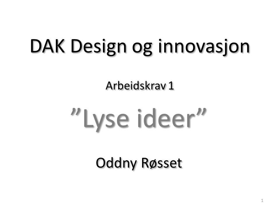 """DAK Design og innovasjon Arbeidskrav 1 """"Lyse ideer"""" Oddny Røsset """"Lyse ideer"""" Oddny Røsset 1"""