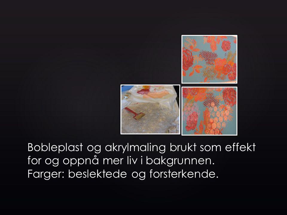 Bobleplast og akrylmaling brukt som effekt for og oppnå mer liv i bakgrunnen. Farger: beslektede og forsterkende.