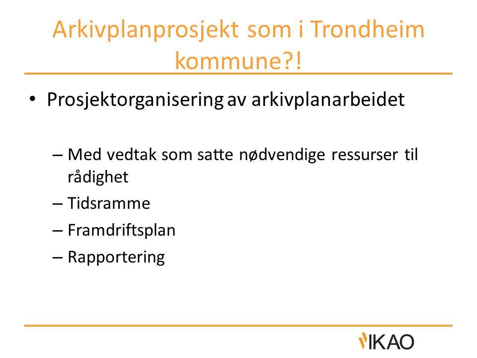 Arkivplanprosjekt som i Trondheim kommune?! • Prosjektorganisering av arkivplanarbeidet – Med vedtak som satte nødvendige ressurser til rådighet – Tid
