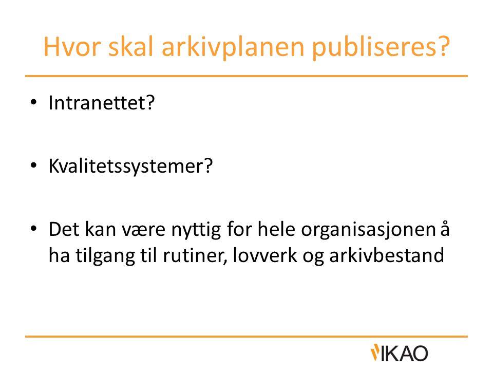 Hvor skal arkivplanen publiseres? • Intranettet? • Kvalitetssystemer? • Det kan være nyttig for hele organisasjonen å ha tilgang til rutiner, lovverk