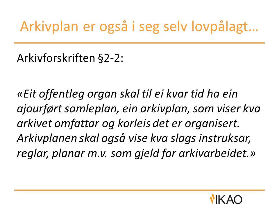 Arkivplan er også i seg selv lovpålagt… Arkivforskriften §2-2: «Eit offentleg organ skal til ei kvar tid ha ein ajourført samleplan, ein arkivplan, so