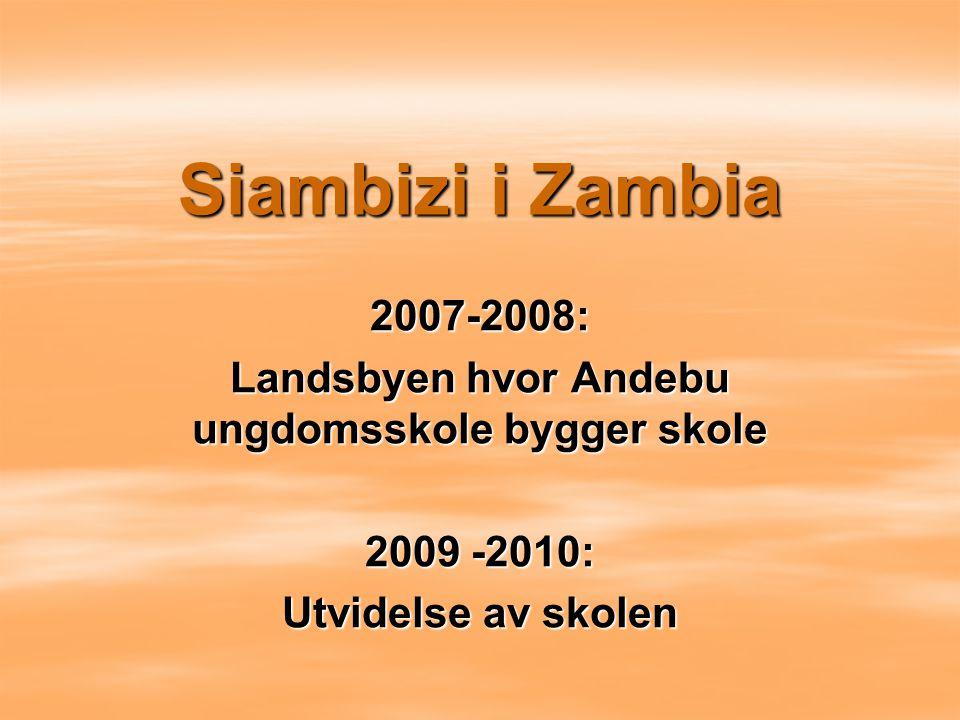 Siambizi i Zambia 2007-2008: Landsbyen hvor Andebu ungdomsskole bygger skole 2009 -2010: Utvidelse av skolen