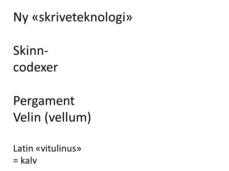 Ny «skriveteknologi» Skinn- codexer Pergament Velin (vellum) Latin «vitulinus» = kalv
