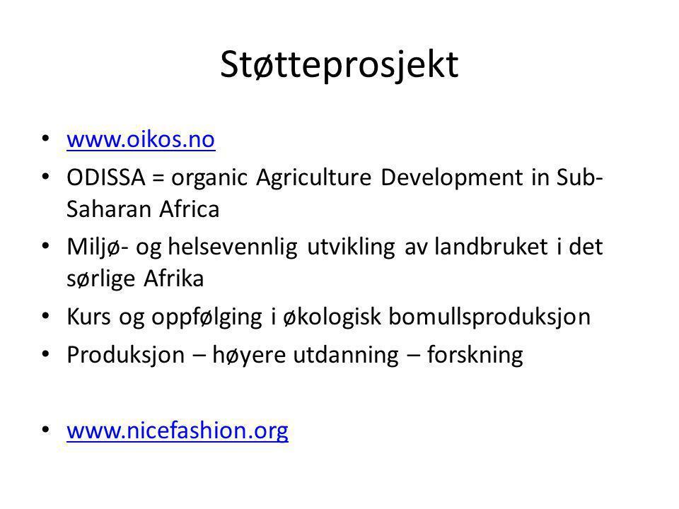 Støtteprosjekt • www.oikos.no www.oikos.no • ODISSA = organic Agriculture Development in Sub- Saharan Africa • Miljø- og helsevennlig utvikling av landbruket i det sørlige Afrika • Kurs og oppfølging i økologisk bomullsproduksjon • Produksjon – høyere utdanning – forskning • www.nicefashion.org www.nicefashion.org