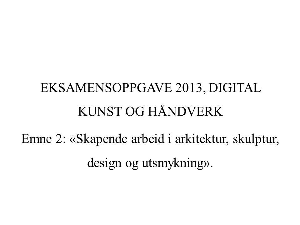 EKSAMENSOPPGAVE 2013, DIGITAL KUNST OG HÅNDVERK Emne 2: «Skapende arbeid i arkitektur, skulptur, design og utsmykning».