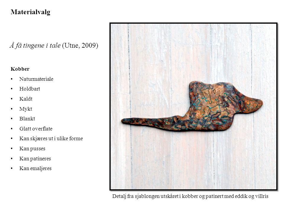 Materialvalg Kobber • Naturmateriale • Holdbart • Kaldt • Mykt • Blankt • Glatt overflate • Kan skjæres ut i ulike forme • Kan pusses • Kan patineres