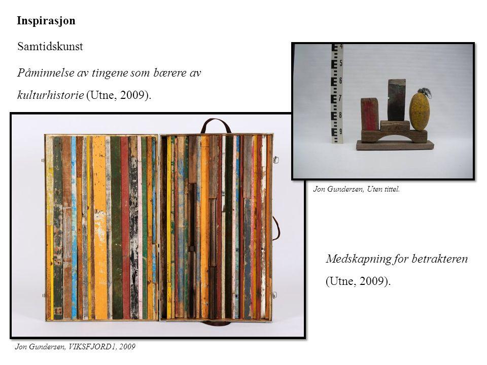 Inspirasjon Samtidskunst Medskapning for betrakteren (Utne, 2009). Påminnelse av tingene som bærere av kulturhistorie (Utne, 2009). Jon Gundersen, VIK