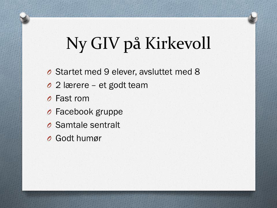 Ny GIV på Kirkevoll O Startet med 9 elever, avsluttet med 8 O 2 lærere – et godt team O Fast rom O Facebook gruppe O Samtale sentralt O Godt humør