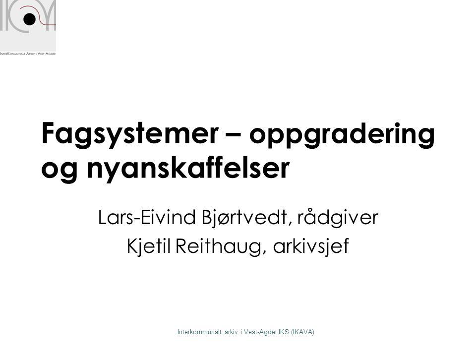 Interkommunalt arkiv i Vest-Agder IKS (IKAVA) Fagsystemer – oppgradering og nyanskaffelser Lars-Eivind Bjørtvedt, rådgiver Kjetil Reithaug, arkivsjef