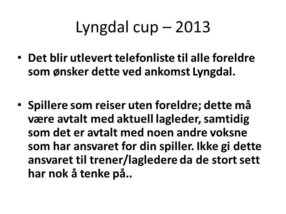 Lyngdal cup – 2013 • Det blir utlevert telefonliste til alle foreldre som ønsker dette ved ankomst Lyngdal.