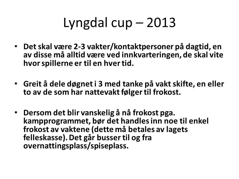 Lyngdal cup – 2013 • Det skal være 2-3 vakter/kontaktpersoner på dagtid, en av disse må alltid være ved innkvarteringen, de skal vite hvor spillerne er til en hver tid.