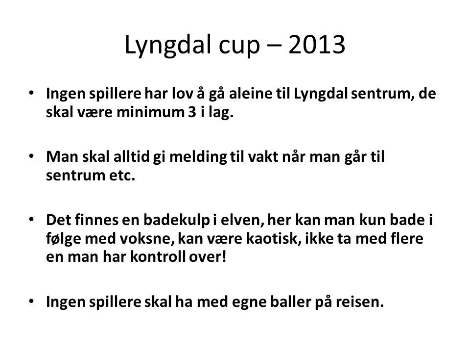 Lyngdal cup – 2013 • Ingen spillere har lov å gå aleine til Lyngdal sentrum, de skal være minimum 3 i lag.