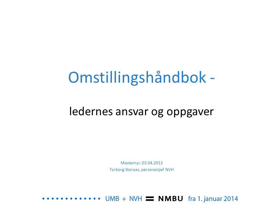 Omstillingshåndbok - ledernes ansvar og oppgaver Mastemyr, 03.04.2013 Torborg Storaas, personalsjef NVH
