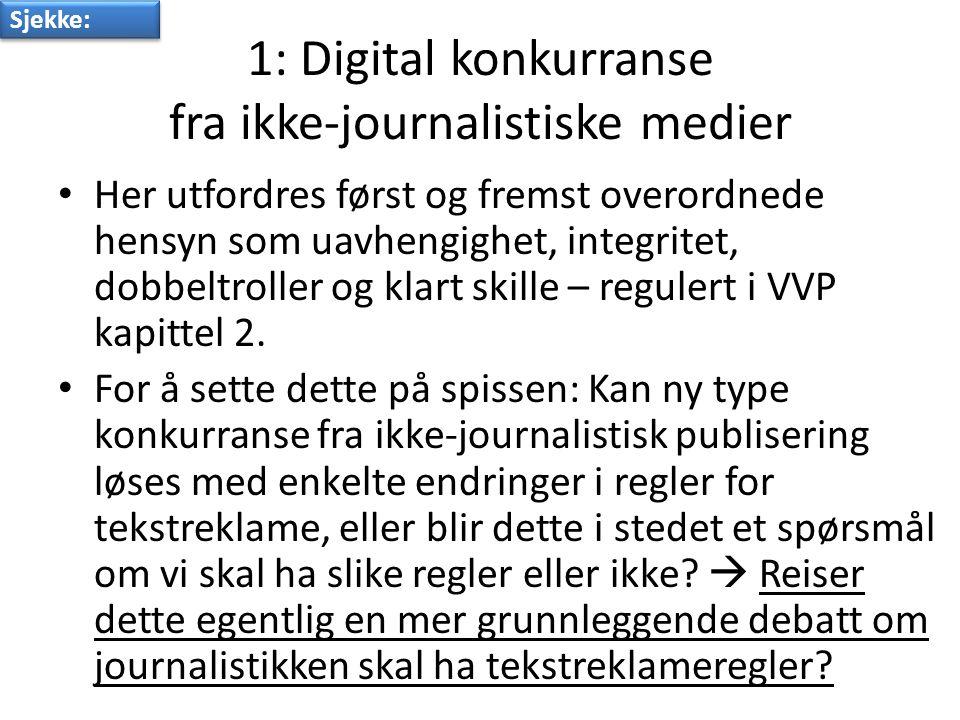 1: Digital konkurranse fra ikke-journalistiske medier • Her utfordres først og fremst overordnede hensyn som uavhengighet, integritet, dobbeltroller og klart skille – regulert i VVP kapittel 2.
