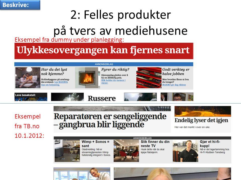 2: Felles produkter på tvers av mediehusene Eksempel fra dummy under planlegging: Eksempel fra TB.no 10.1.2012: Beskrive: