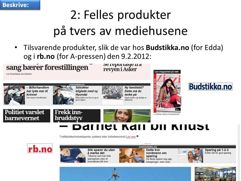 2: Felles produkter på tvers av mediehusene • Tilsvarende produkter, slik de var hos Budstikka.no (for Edda) og i rb.no (for A-pressen) den 9.2.2012: Beskrive: