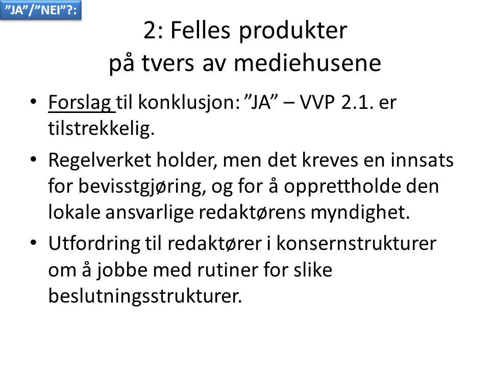 2: Felles produkter på tvers av mediehusene • Forslag til konklusjon: JA – VVP 2.1.