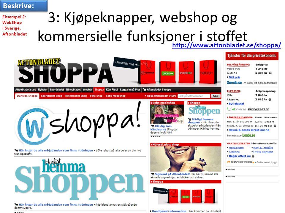 3: Kjøpeknapper, webshop og kommersielle funksjoner i stoffet Eksempel 2: WebShop i Sverige, Aftonbladet http://www.aftonbladet.se/shoppa/ Beskrive: