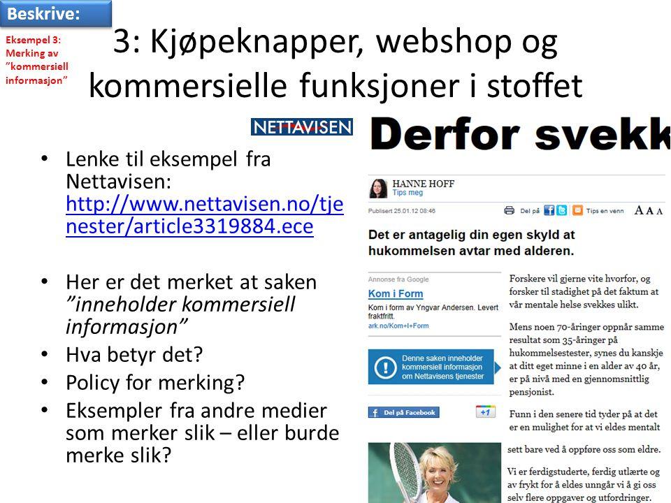 3: Kjøpeknapper, webshop og kommersielle funksjoner i stoffet • Lenke til eksempel fra Nettavisen: http://www.nettavisen.no/tje nester/article3319884.ece http://www.nettavisen.no/tje nester/article3319884.ece • Her er det merket at saken inneholder kommersiell informasjon • Hva betyr det.