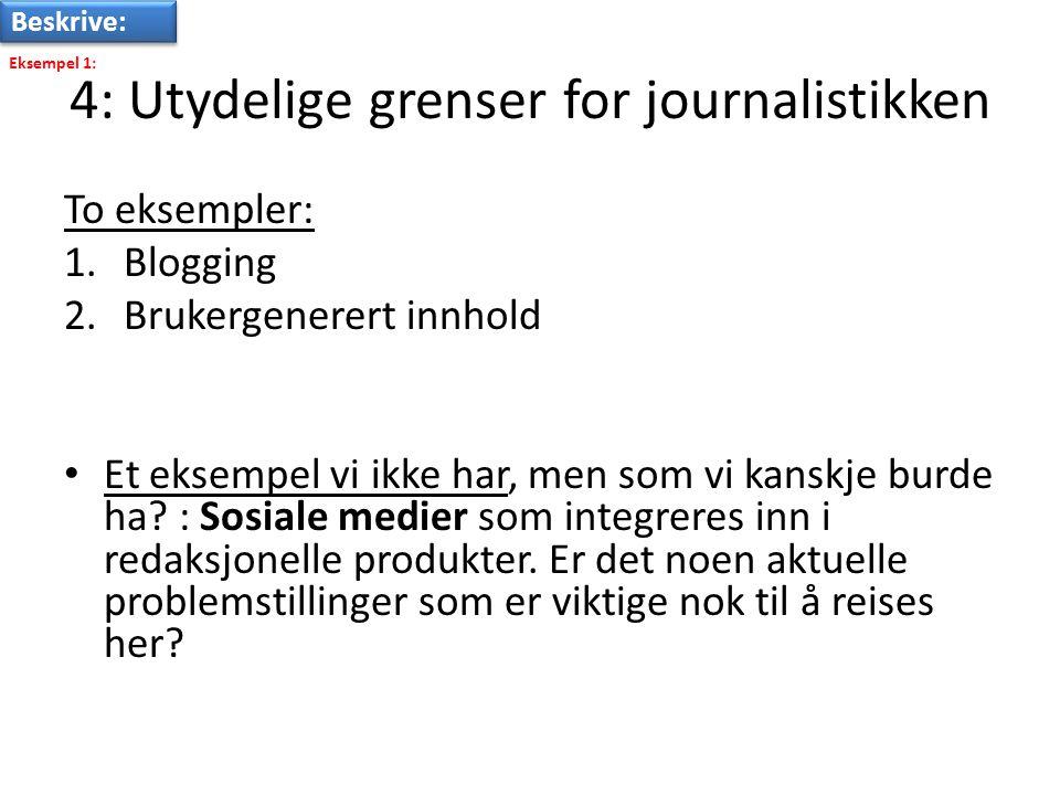 4: Utydelige grenser for journalistikken To eksempler: 1.Blogging 2.Brukergenerert innhold • Et eksempel vi ikke har, men som vi kanskje burde ha.