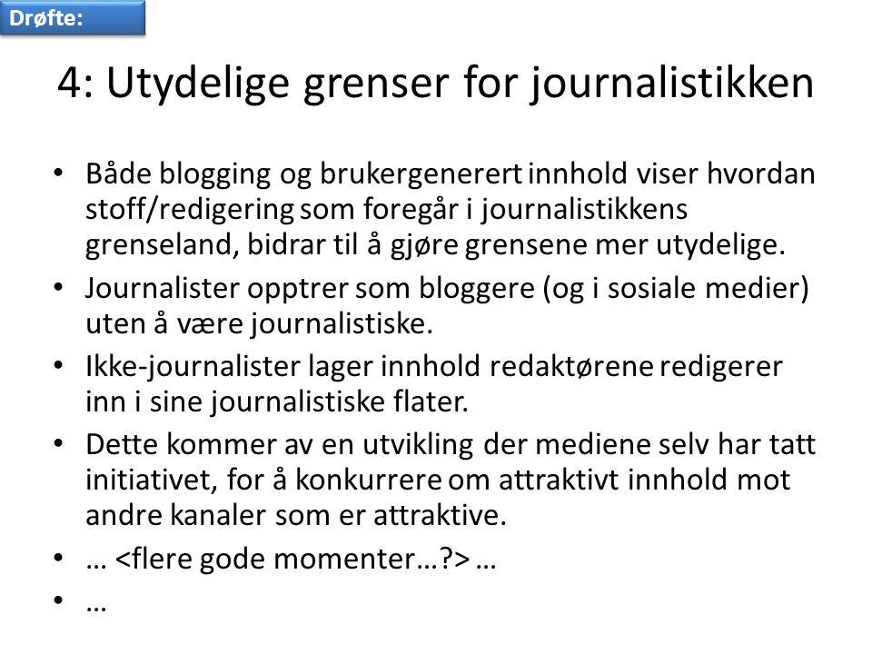 4: Utydelige grenser for journalistikken • Både blogging og brukergenerert innhold viser hvordan stoff/redigering som foregår i journalistikkens grenseland, bidrar til å gjøre grensene mer utydelige.
