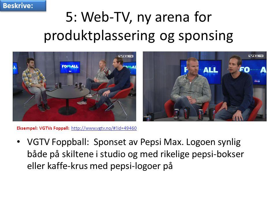 5: Web-TV, ny arena for produktplassering og sponsing Eksempel: VGTVs Foppall: http://www.vgtv.no/#!id=49460http://www.vgtv.no/#!id=49460 • VGTV Foppball: Sponset av Pepsi Max.