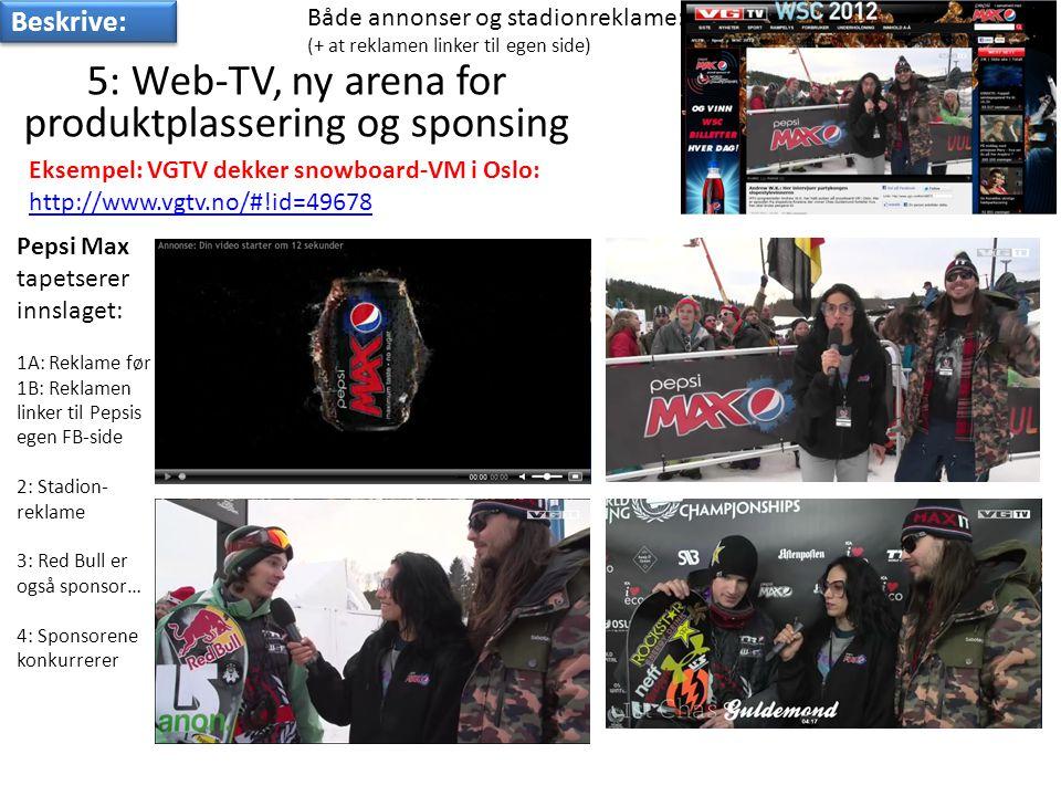 5: Web-TV, ny arena for produktplassering og sponsing Eksempel: VGTV dekker snowboard-VM i Oslo: http://www.vgtv.no/#!id=49678 Både annonser og stadionreklame: (+ at reklamen linker til egen side) Pepsi Max tapetserer innslaget: 1A: Reklame før 1B: Reklamen linker til Pepsis egen FB-side 2: Stadion- reklame 3: Red Bull er også sponsor… 4: Sponsorene konkurrerer