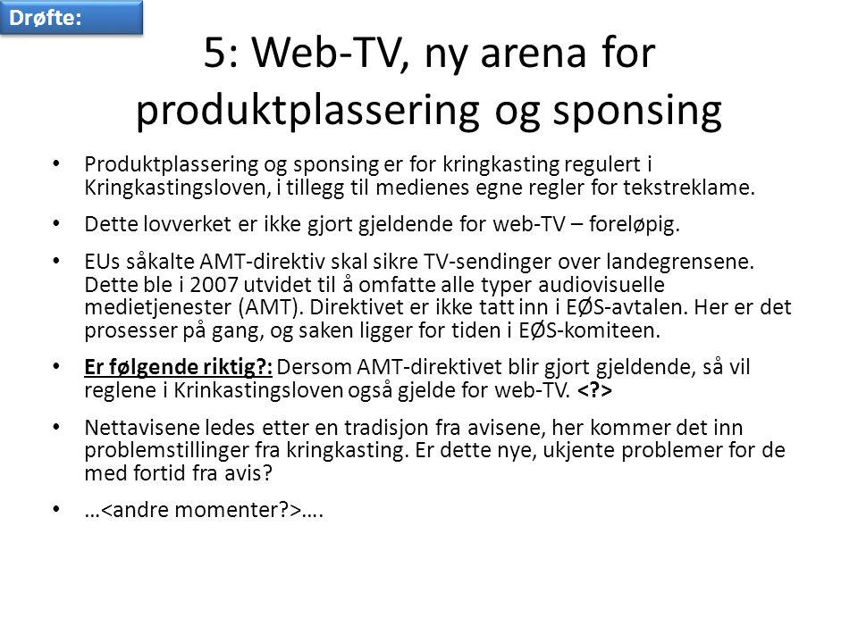 5: Web-TV, ny arena for produktplassering og sponsing • Produktplassering og sponsing er for kringkasting regulert i Kringkastingsloven, i tillegg til medienes egne regler for tekstreklame.
