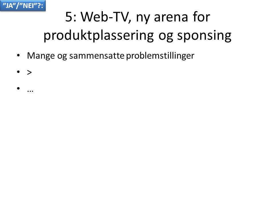 5: Web-TV, ny arena for produktplassering og sponsing • Mange og sammensatte problemstillinger • > • … JA / NEI :
