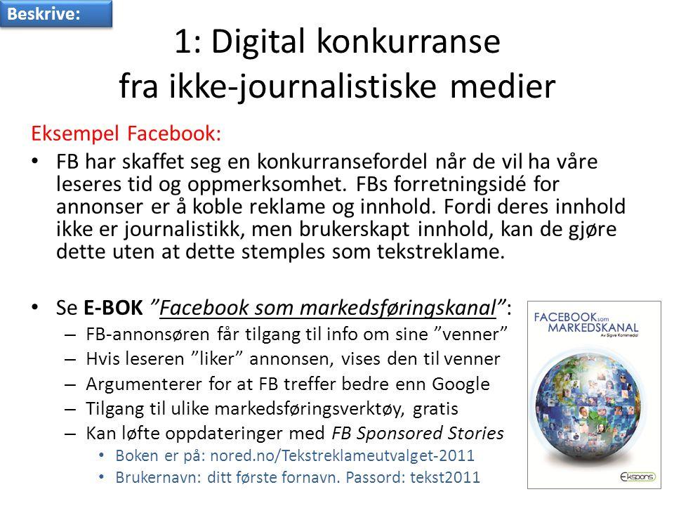 1: Digital konkurranse fra ikke-journalistiske medier Eksempel Facebook: • FB har skaffet seg en konkurransefordel når de vil ha våre leseres tid og oppmerksomhet.