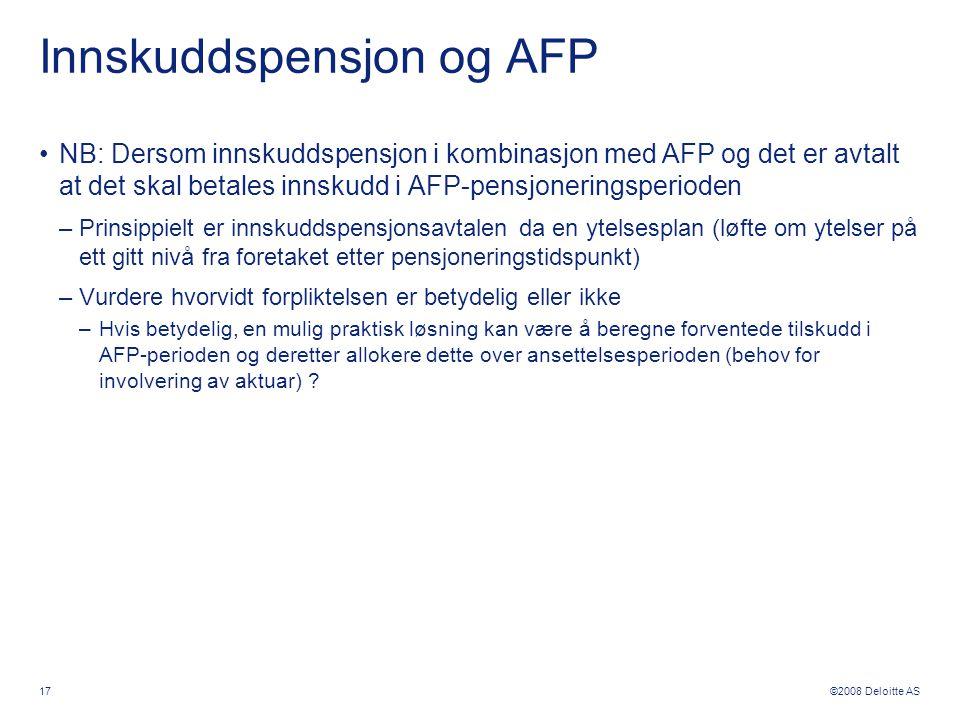 ©2008 Deloitte AS 17 Innskuddspensjon og AFP •NB: Dersom innskuddspensjon i kombinasjon med AFP og det er avtalt at det skal betales innskudd i AFP-pe