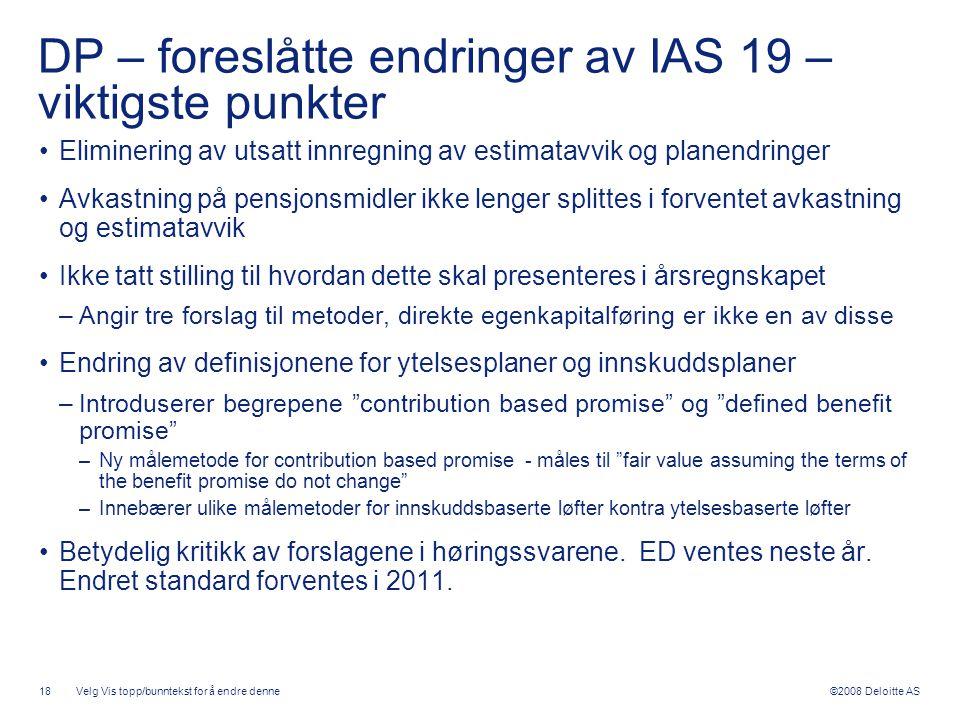 ©2008 Deloitte AS DP – foreslåtte endringer av IAS 19 – viktigste punkter •Eliminering av utsatt innregning av estimatavvik og planendringer •Avkastni