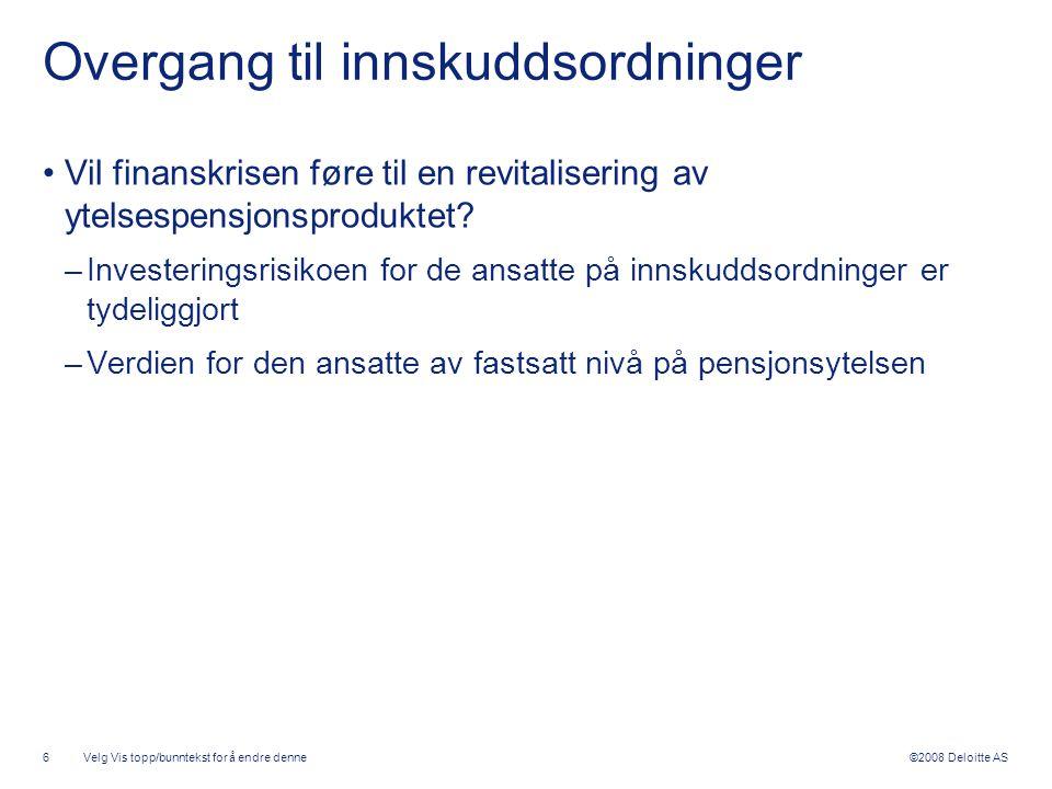 ©2008 Deloitte AS Overgang til innskuddsordninger •Vil finanskrisen føre til en revitalisering av ytelsespensjonsproduktet? –Investeringsrisikoen for