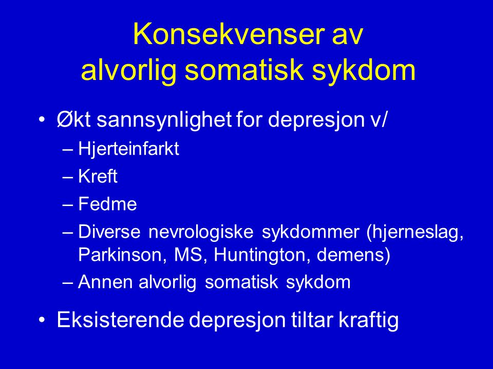 Konsekvenser av alvorlig somatisk sykdom •Økt sannsynlighet for depresjon v/ –Hjerteinfarkt –Kreft –Fedme –Diverse nevrologiske sykdommer (hjerneslag, Parkinson, MS, Huntington, demens) –Annen alvorlig somatisk sykdom •Eksisterende depresjon tiltar kraftig