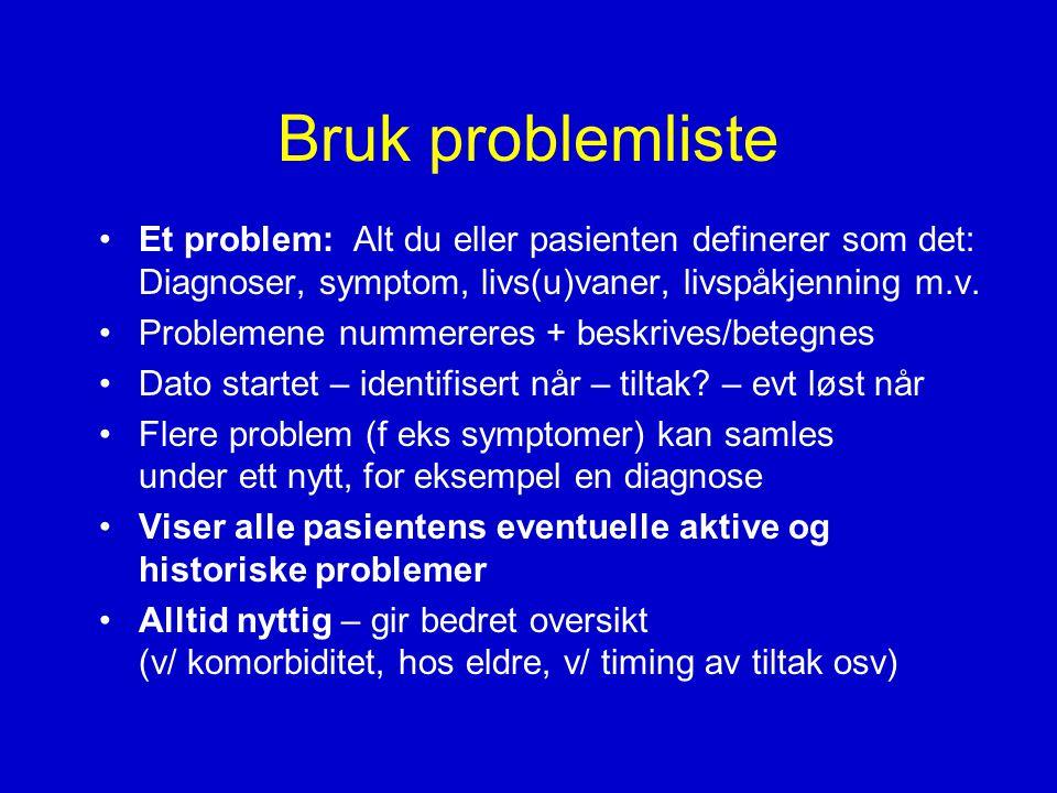Bruk problemliste •Et problem: Alt du eller pasienten definerer som det: Diagnoser, symptom, livs(u)vaner, livspåkjenning m.v.