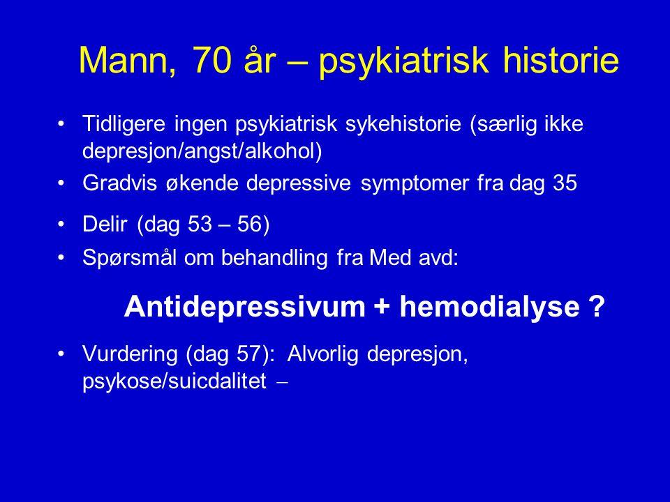 Mann, 70 år – psykiatrisk historie •Tidligere ingen psykiatrisk sykehistorie (særlig ikke depresjon/angst/alkohol) •Gradvis økende depressive symptomer fra dag 35 •Delir (dag 53 – 56) •Spørsmål om behandling fra Med avd: Antidepressivum + hemodialyse .