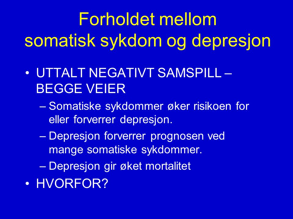 Forholdet mellom somatisk sykdom og depresjon •UTTALT NEGATIVT SAMSPILL – BEGGE VEIER –Somatiske sykdommer øker risikoen for eller forverrer depresjon.
