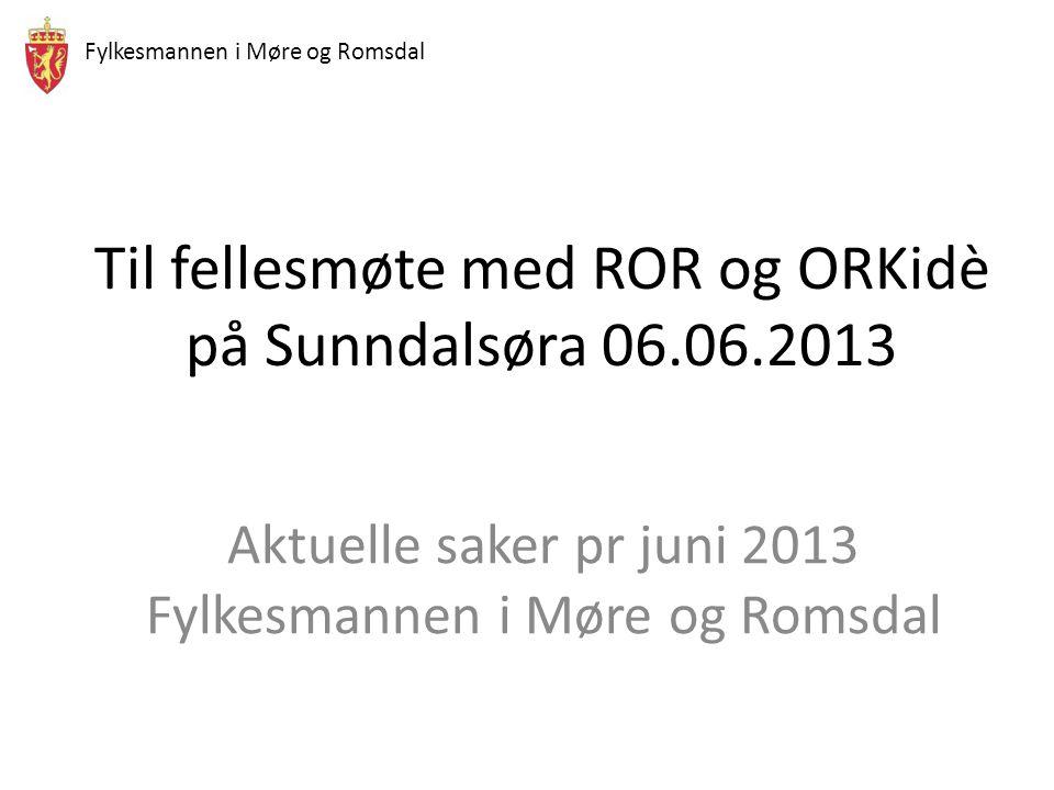 Fylkesmannen i Møre og Romsdal Til fellesmøte med ROR og ORKidè på Sunndalsøra 06.06.2013 Aktuelle saker pr juni 2013 Fylkesmannen i Møre og Romsdal