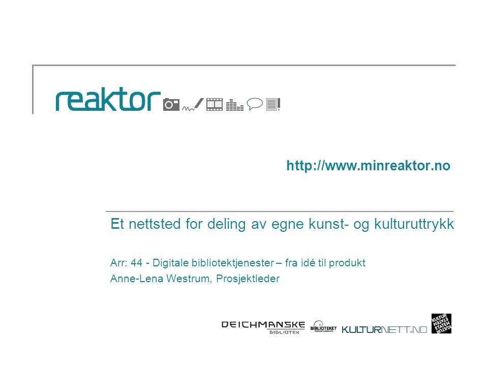 http://www.minreaktor.no Et nettsted for deling av egne kunst- og kulturuttrykk Arr: 44 - Digitale bibliotektjenester – fra idé til produkt Anne-Lena