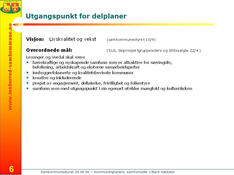 www.innherred-samkommune.no Samkommunestyret 26.06.08 – Kommunenplanens samfunnsdel v/Berit Hakkebo 6 Utgangspunkt for delplaner