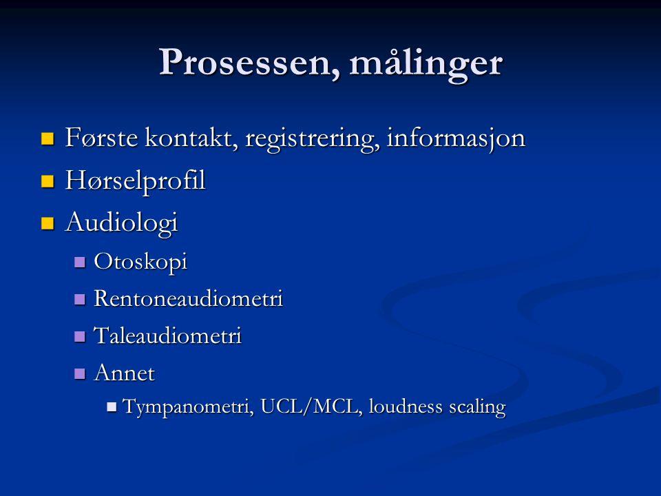 Prosessen, målinger  Første kontakt, registrering, informasjon  Hørselprofil  Audiologi  Otoskopi  Rentoneaudiometri  Taleaudiometri  Annet  Tympanometri, UCL/MCL, loudness scaling