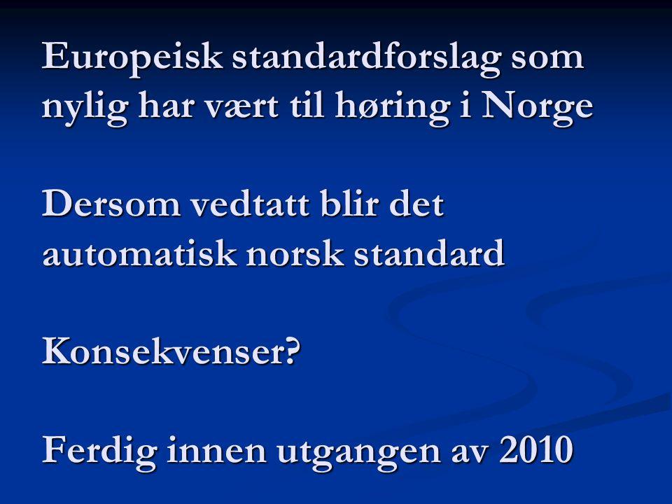 Europeisk standardforslag som nylig har vært til høring i Norge Dersom vedtatt blir det automatisk norsk standard Konsekvenser.