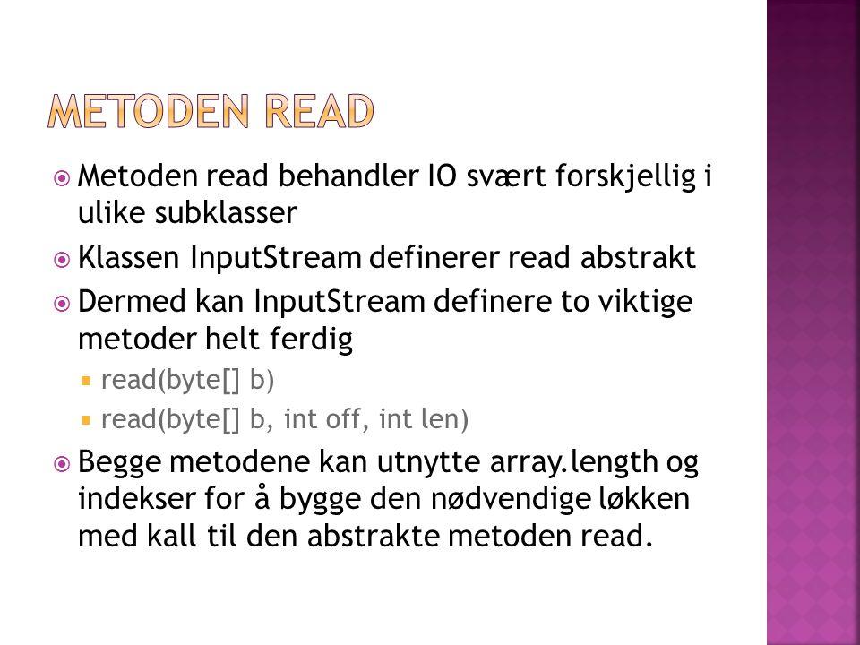  Metoden read behandler IO svært forskjellig i ulike subklasser  Klassen InputStream definerer read abstrakt  Dermed kan InputStream definere to vi