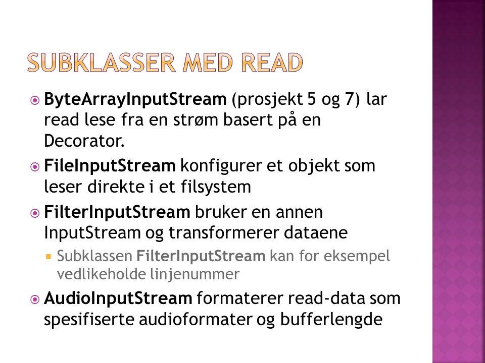  ByteArrayInputStream (prosjekt 5 og 7) lar read lese fra en strøm basert på en Decorator.  FileInputStream konfigurer et objekt som leser direkte i