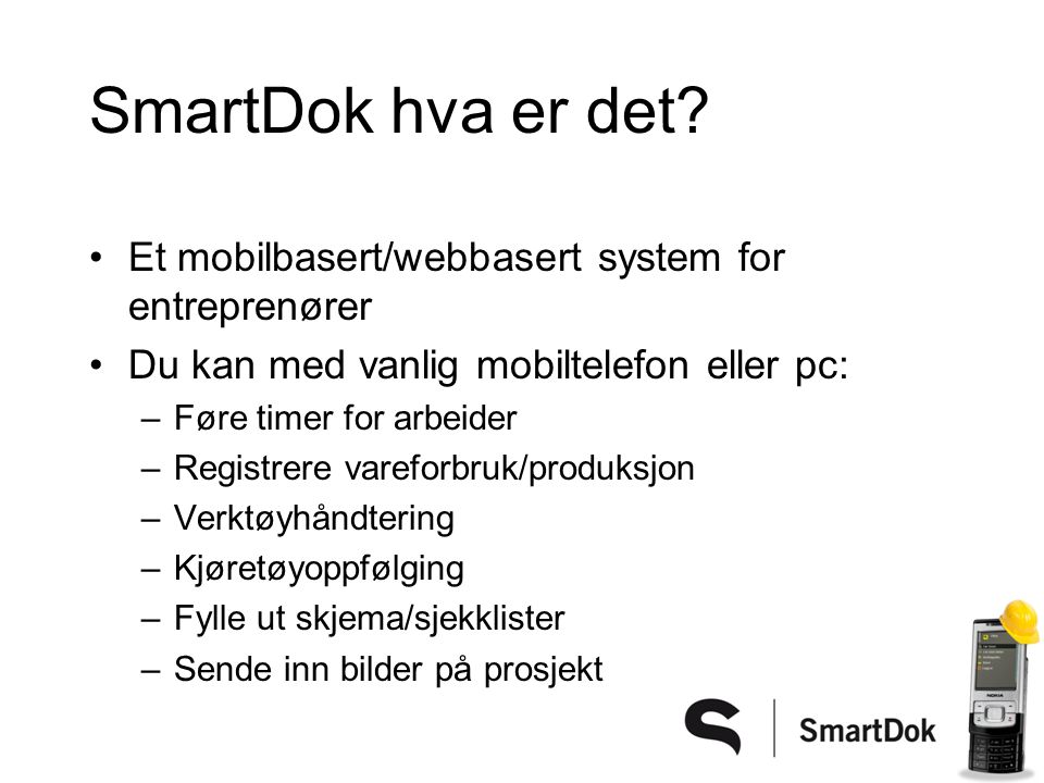 SmartDok hva er det? •Et mobilbasert/webbasert system for entreprenører •Du kan med vanlig mobiltelefon eller pc: –Føre timer for arbeider –Registrere